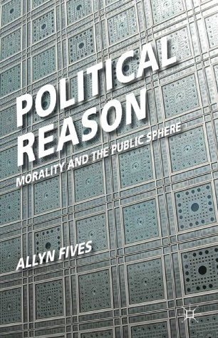 Political Reason: Morality and the Public Sphere  by  Allyn Fives