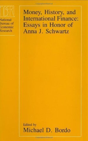 Money, History, and International Finance: Essays in Honor of Anna J. Schwartz (National Bureau of Economic Research Conference Report) Michael D. Bordo