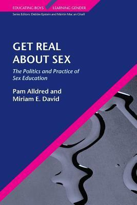 Get Real about Sex: The Politics and Practice of Sex Education Pam Alldred