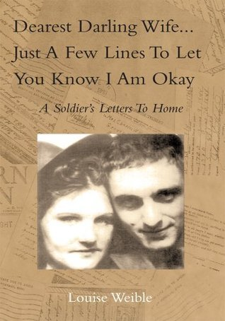 Dearest Darling Wife...Just a Few Lines To Let You Know I Am Okay  by  Louise Weible