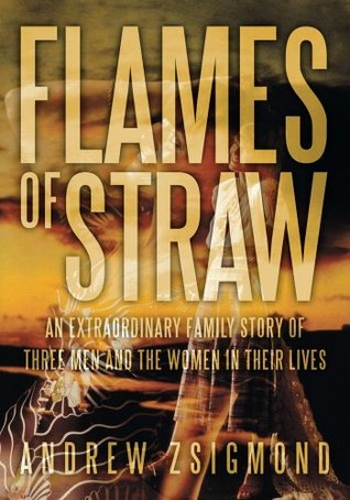 Flames of Straw:An extraordinary family story of three men and The Women in Their Lives  by  Andrew Zsigmond