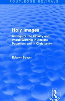 Holy Images (Routledge Revivals): An Inquiry Into Idolatry and Image-Worship in Ancient Paganism and in Christianity Edwyn Bevan