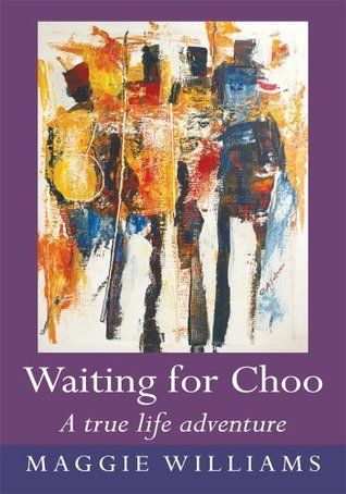 Waiting for Choo : A true life adventure Maggie Williams