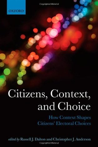 Citizens, Context, and Choice: How Context Shapes Citizens Electoral Choices  by  Russell J. Dalton
