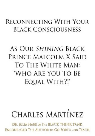 Reconnecting With Your Black Consciousness:As Our Shining Black Prince Malcolm X Said to the White Man: Who Are You to be Equal With?!  by  Charles Martínez