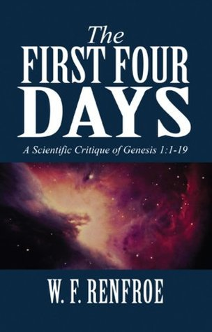 The First Four Days: A Scientific Critique of Genesis 1:1-19  by  W.F. Renfroe