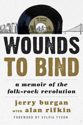 Wounds to Bind: A Memoir of the Folk-Rock Revolution Jerry Burgan