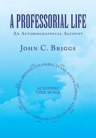 A PROFESSORIAL LIFE : An Autobiographical Account John C. Briggs