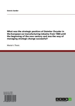 What was the strategic position of Daimler Chrysler in the European car manufacturing industry from 1980 until the beginning of the new century and was the way of managing strategic change successful? Dennis Sander