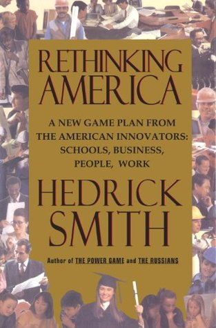 Rethinking America: A New Game Plan from the American Innovators: Schools, Business, People, Work Hedrick Smith