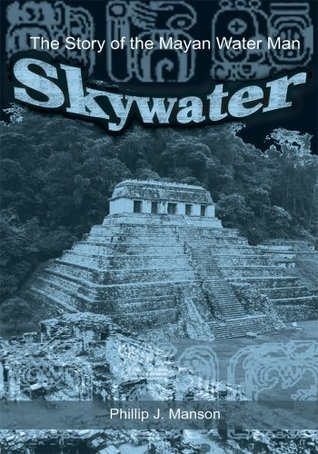 Skywater: The Story of the Mayan Water Man Phillip J. Manson