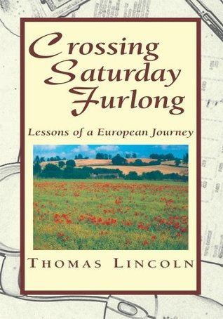 Crossing Saturday Furlong : Lessons of a European Journey  by  Thomas Lincoln