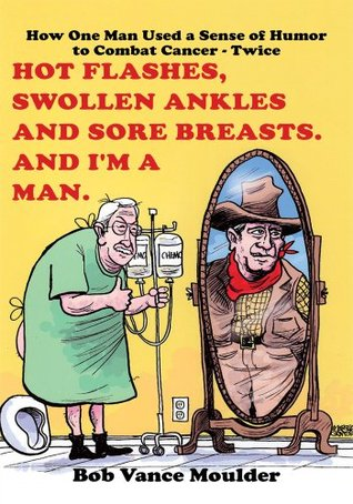 Hot Flashes, Swollen Ankles and Sore Breasts. And Im a Man.: How One Man Used a Sense of Humor to Combat Cancer - Twice Bob Vance Moulder