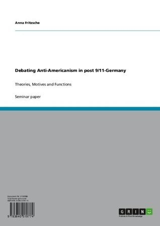Debating Anti-Americanism in post 9/11-Germany: Theories, Motives and Functions  by  Anna Fritzsche