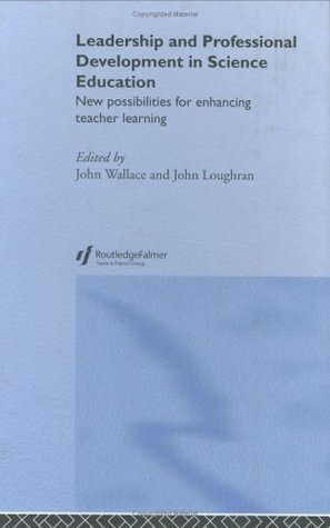 Leadership and Professional Development in Science Education: New Possibilities for Enhancing Teacher Learning  by  John Wallace