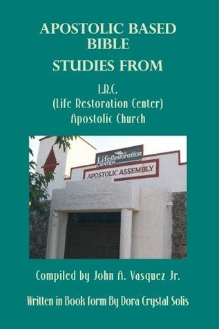Apostolic Based Bible Studies from L.R.C. (Life Restoration Center) Apostolic Church: Compiled  by  John A. Vasquez Jr. by Dora Crystal Solis