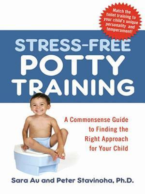 Stress-Free Potty Training: A Commonsense Guide to Finding the Right Approach for Your Child Sara Au