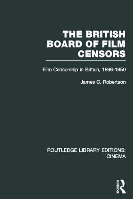 The British Board of Film Censors: Film Censorship in Britain, 1896-1950  by  James C. Robertson