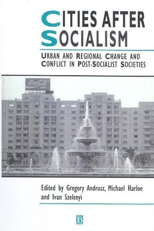 Cities After Socialism: Urban and Regional Change and Conflict in Post-Socialist Societies Gregory Andrusz