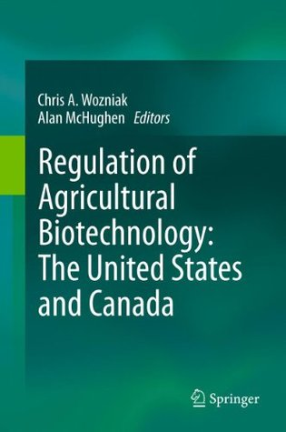 Regulation of Agricultural Biotechnology: The United States and Canada  by  Chris A. Wozniak