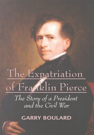The Expatriation of Franklin Pierce: The Story of a President and the Civil War Garry Boulard