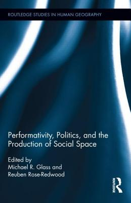 Performativity, Politics, and the Production of Social Space Michael R Glass