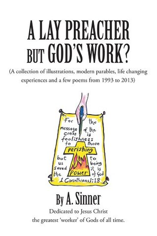 A LAY PREACHER BUT GODS WORK?: (A collection of illustrations, life changing experiences and even a few poems from 1993 to 2013)  by  A. Sinner