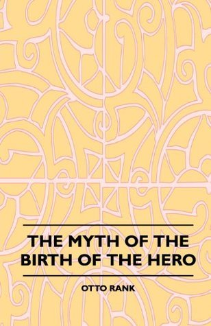 The Myth Of The Birth Of The Hero  by  Otto  Rank