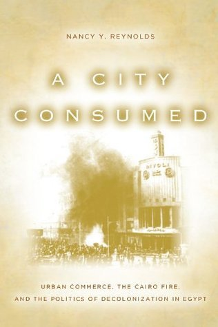 A City Consumed: Urban Commerce, the Cairo Fire, and the Politics of Decolonization in Egypt  by  Nancy Reynolds
