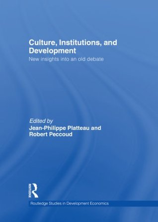 Culture, Institutions, and Development: New Insights Into an Old Debate (Routledge Studies in Development Economics) Jean-Philippe Platteau
