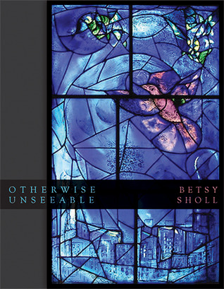 Otherwise Unseeable  by  Betsy Sholl
