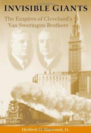 Invisible Giants: The Empires of Clevelands Van Sweringen Brothers Herbert H. Harwood Jr.
