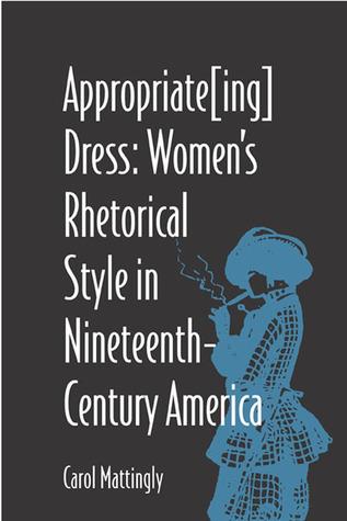 Appropriate[Ing] Dress: Womens Rhetorical Style in Nineteenth-Century America Carol Mattingly