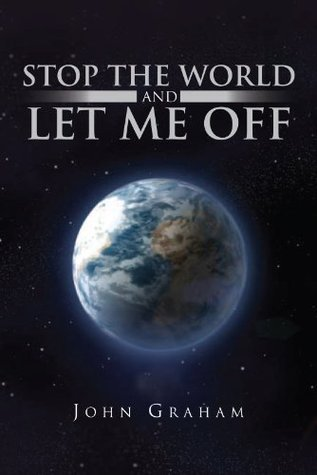 Stop The World And Let Me Off  by  John Graham