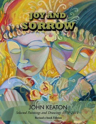 Joy and Sorrow: Selected Paintings and Drawings 1978-2011 Revised and Expanded John Keaton