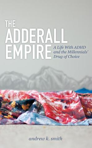 The Adderall Empire: A Life With ADHD and the Millennials Drug of Choice Andrew K. Smith