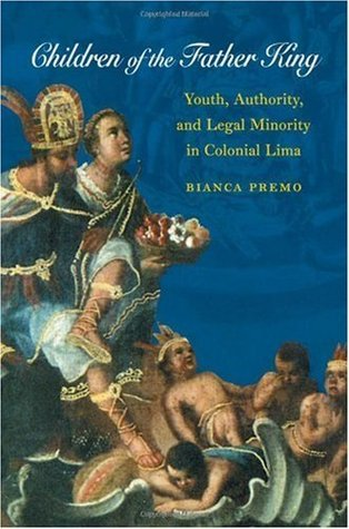 Children of the Father King: Youth, Authority, and Legal Minority in Colonial Lima Bianca Premo