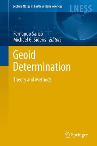 Geoid Determination: Theory and Methods (Lecture Notes in Earth System Sciences) Fernando Sansxf2