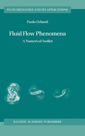 Fluid Flow Phenomena - A Numerical Toolkit (FLUID MECHANICS AND ITS APPLICATIONS Volume 55) Paolo Orlandi