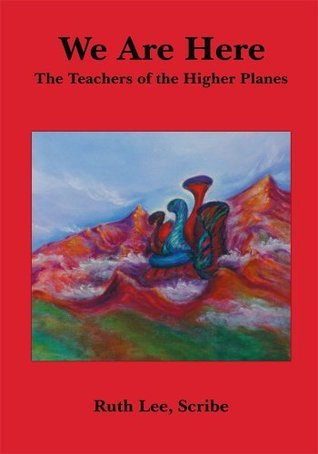 We Are Here: The Teachers of the Higher Planes  by  Scribe Ruth Lee