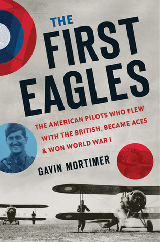 The First Eagles: The American Pilots Who Flew With the British, Became Aces, and Won World War I  by  Gavin Mortimer