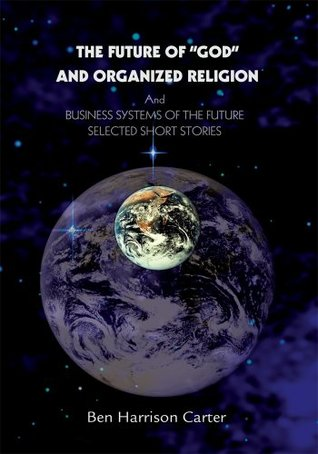The Future of GOD and Organized Religion: And BUSINESS SYSTEMS OF THE FUTURE SELECTED SHORT STORIES  by  Ben Carter