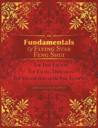 Fundamentals Of Flying Star Feng Shui :The Time Factor The Facing Direction The Interaction of the Five Elements  by  Ulrich Wilhelm Lippelt