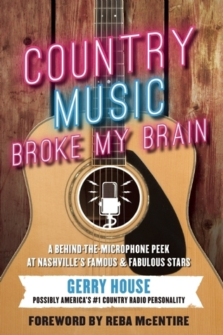 Country Music Broke My Brain: A Behind-the-Microphone Peek at Nashvilles Famous and Fabulous Stars Gerry House