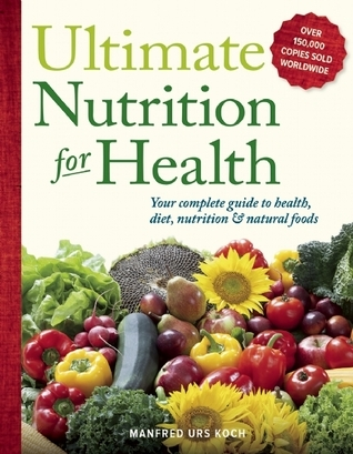 Ultimate Nutrition for Health: Your Complete Guide to Health, Diet, Nutrition, and Natural Foods  by  Manfred Urs Koch