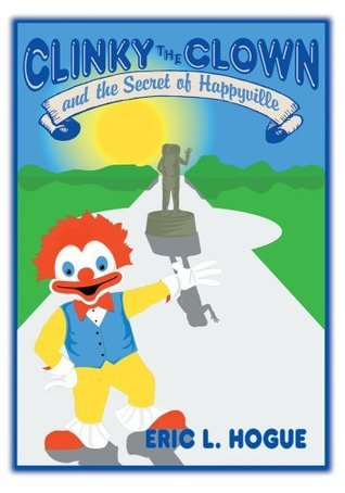 Clinky The Clown and The Secret of Happyville Eric Hogue