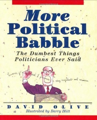 More Political Babble: The Dumbest Things Politicians Ever Said  by  David Olive
