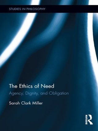 The Ethics of Need: Agency, Dignity, and Obligation Sarah Clark Miller