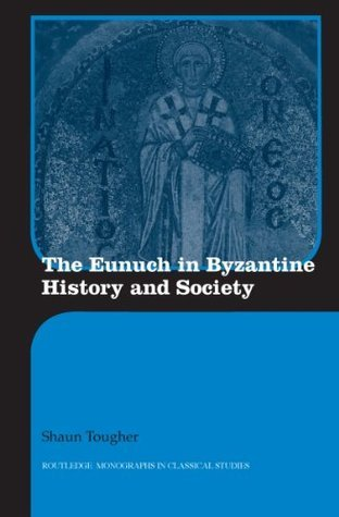 The Eunuch in Byzantine History and Society (Routledge Monographs in Classical Studies) Shaun Tougher