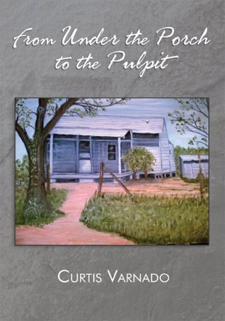 From Under the Porch to the Pulpit Curtis Varnado